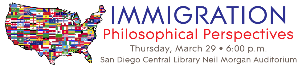 Immigration: Philosophical Perspectives. Thursday, March 29, 6:00 p.m. at the San Diego Central Library Neil Morgan Auditorium