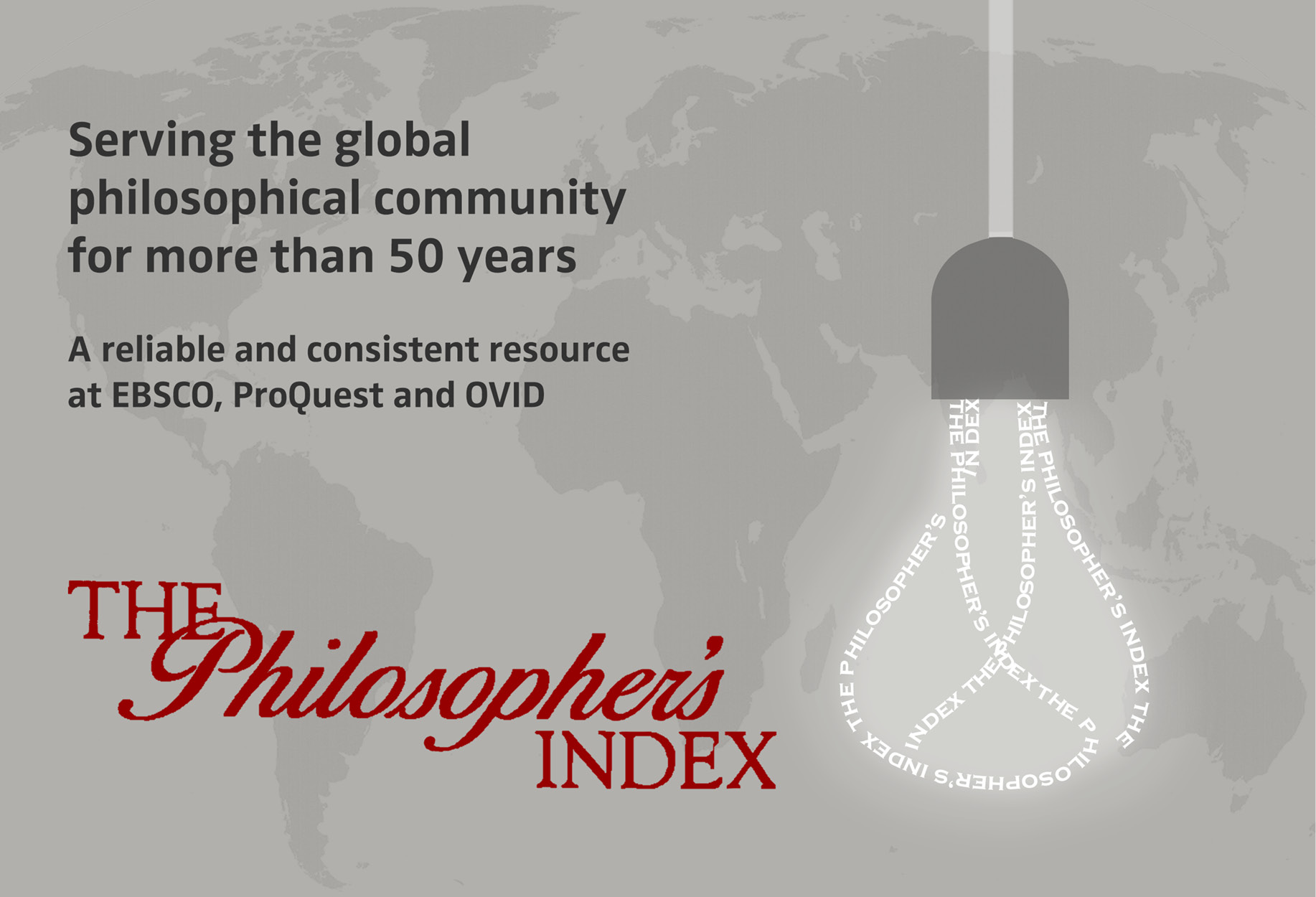 The Philosopher's Index. Serving the global philosophical community for more than 50 years. A reliable and consistent resource at EBSCO, ProQuest aond OVID.
