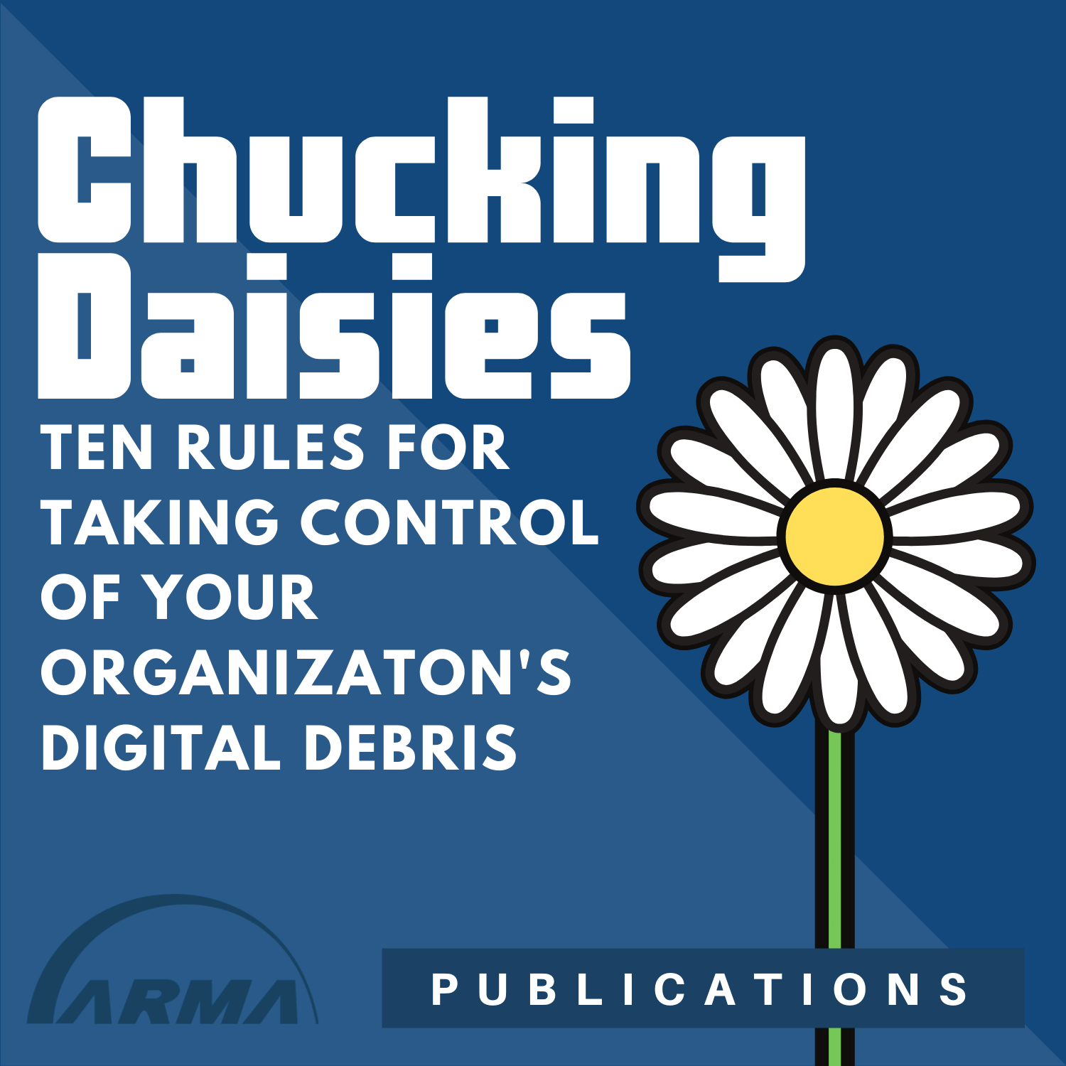 Chucking Daisies: 10 Rules for Taking Control of your Organization's Data Debris