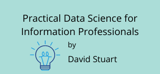 Practical Data Science for Information Professionals by David Stuart
