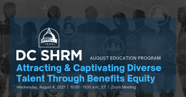 DC SHRM August Education Program: Attracting & Captivating Diverse Talent Through Benefits Equity Wednesday, August 4, 2021   10:00 - 11:00 a.m., ET   Zoom Meeting
