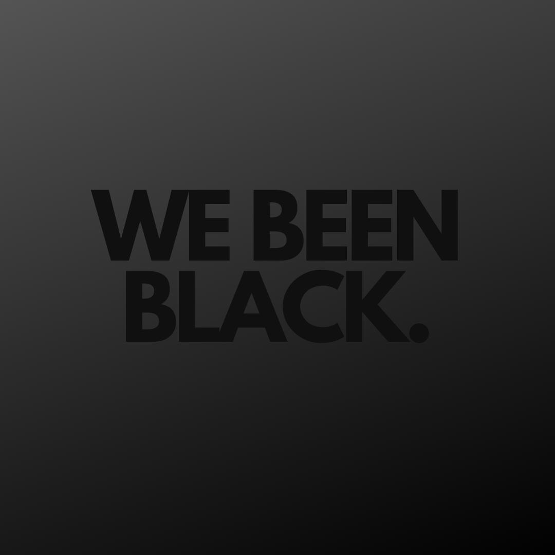 We Been Black.