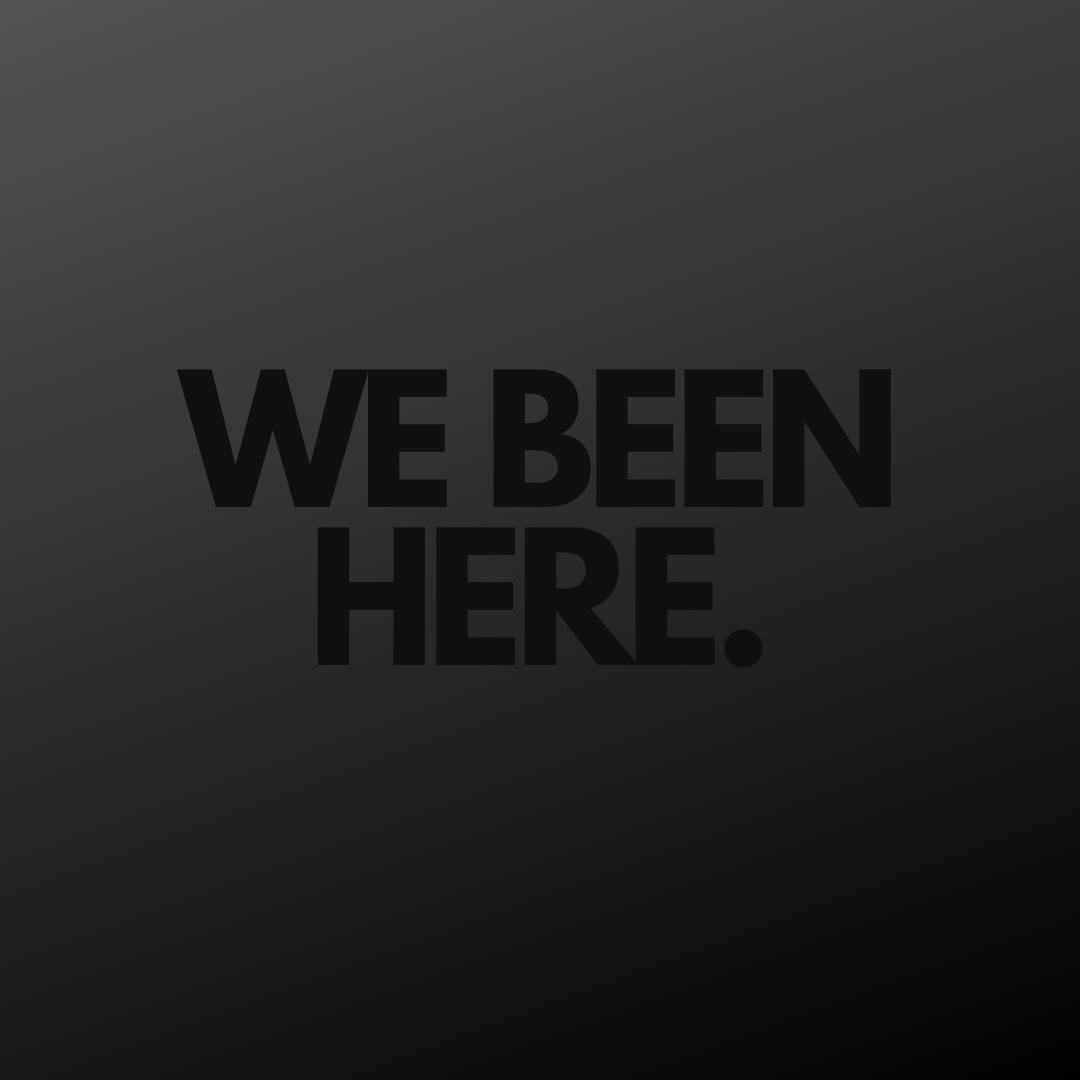 We Been Here.