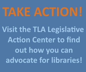 Take Action! Visit the TLA Legislative Action Center to find out how you can advocate for libraries!