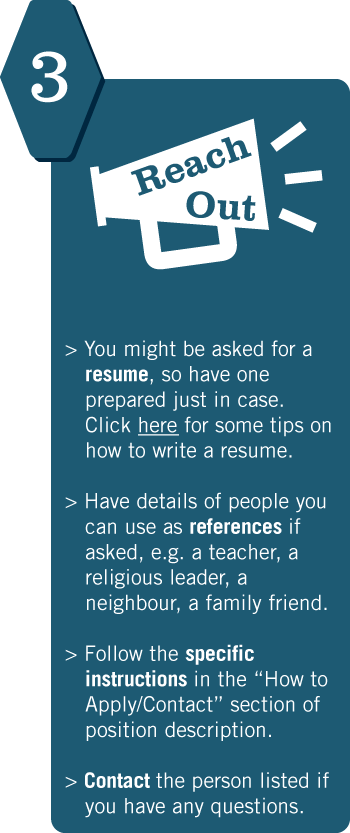 "3. Reach Out. You might be asked for a resume, so have one prepared just in case. Click here for some tips on how to write a resume. Have details of people you can use as references if asked, e.g. a teacher, a religious leader, a neighbour, a family friend. Follow the specific instructions in the ""How to Apply/Contact"" section of position description. Contact the person listed if you have any questions."