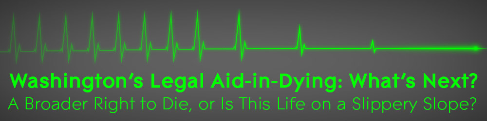 Washington's Legal Aid-in-Dying: What's Next? A Broader Right to Die, or is this Life on a Slippery Slope?