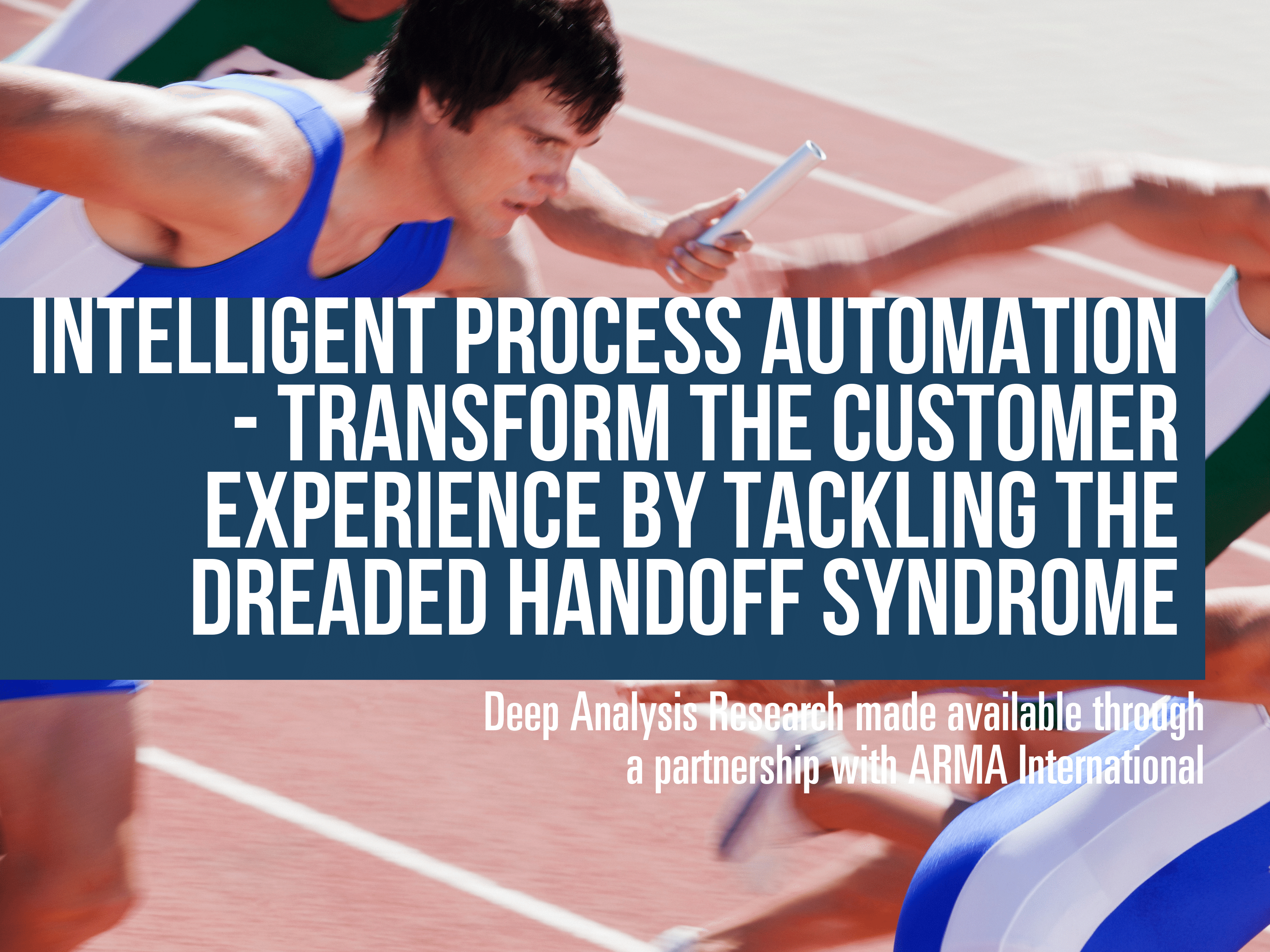 Intelligent Process Automation – Transform the Customer Experience by Tackling the Dreaded Handoff Syndrome