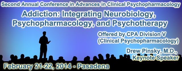 Second Annual Conference in Advances in Clinical Psychopharmacology - Addiction: Integrating Neurobiology, Psychopharmacology, and Psychotherapy.  Offered by CPA Division 5 (Clinical Psychopharmacology) with Keynote Speaker Drew Pinsky, MD.  Feb. 21-22, 2014 - Pasadena