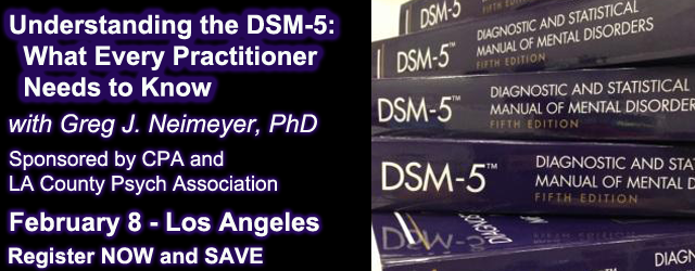 Understanding the DSM-5: What Every Practitioner Needs to Know - with Greg J. Neimeyer, PhD.  Sponsored by CPA and LACPA.  February 8 - Los Angeles - Register NOW and SAVE