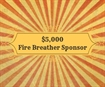 d. $5,000 - The Fire Breather Bench Bar Dinner Dance Sponsor