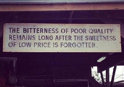 bitterness of poor quality remains long after the sweetness of low price is forgotten