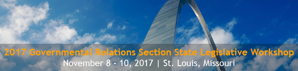 2017 Governmental Relations Section State Legislative Workshop | November 8 - 10, 2017 | St. Louis, Missouri