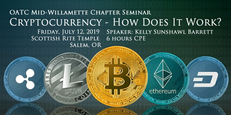 OATC Mid-Willamette Chapter Seminar: Cryptocurrency - How does it work? Friday, July 12, 2019 Speaker Kelly Sunshawl Barrett Location: Scottish Rite Temple in Salem; 6 hrs CPE