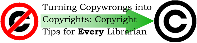 Turning Copywrongs into Copyrights: Copyright Tips for EVERY Librarian
