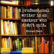 """A Professional Writer is an amateur who didn't quit. -Richard Bach"""