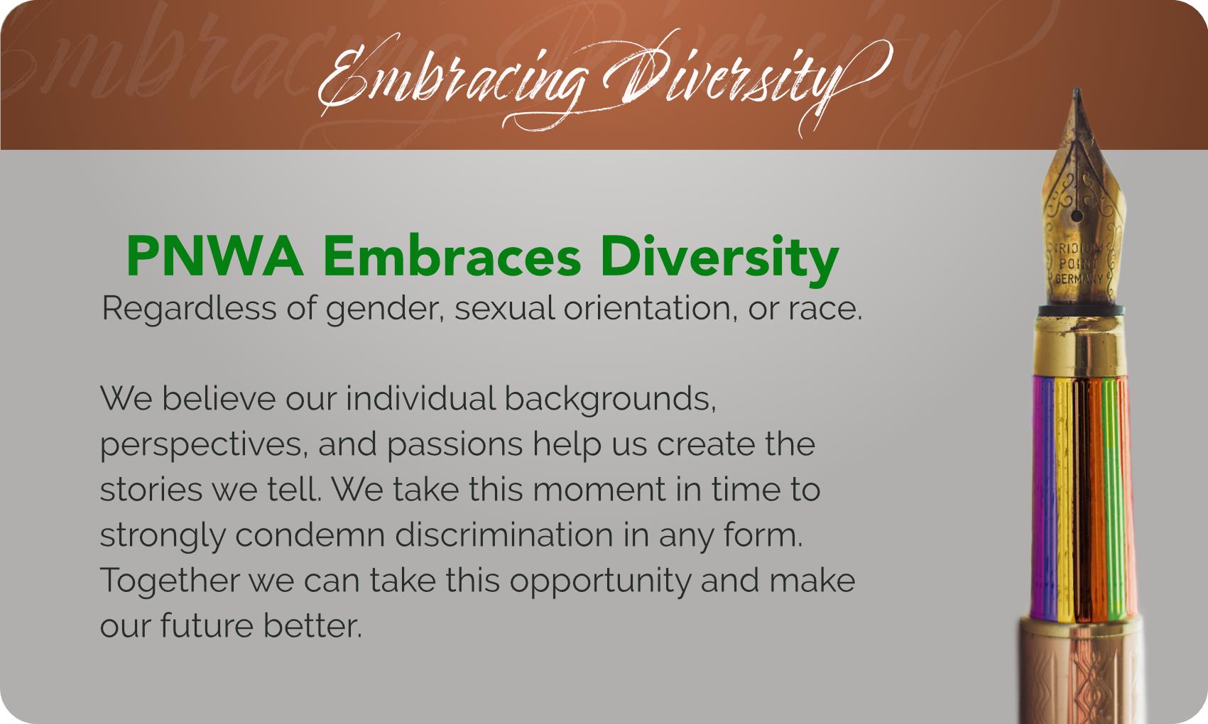 PNWA Embraces Diversity regardless of gender, sexual orientation, or race. We believe our individual backgrounds, perspectives, and passions help us create the stories we tell. We take this moment in time to strongly condemn discrimination in any form. Together, we can take this opportunity and make our future better.