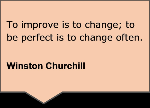 Quote Box: To improve is to change; to be perfect is to change often. Winston Churchill