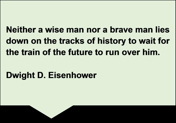 Quote Box: Neither a wise man nor a brave man lies down on the tracks of history to wait for the train of the future to run over him. Dwight D. Eisenhower