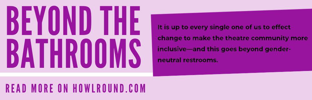 beyond the bathrooms. It is up to every single one of us to effect change to make the theatre community more inclusive—and this goes beyond gender-neutral restrooms. Read more on HowlRound.com