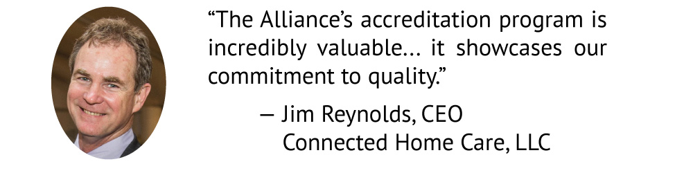 The Alliance's accreditation program is incredibly valuable. Since Massachusetts does not license home care agencies, it shows our commitment to quality. Jim Reynolds Connected Home Care, LLC