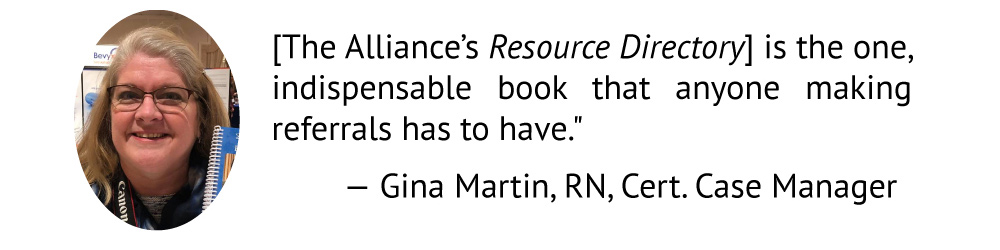 [The Alliance's Resource Directory] is the one, indispensable book that anyone making referrals has to have.