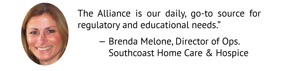 We rely on the Alliance for a variety of issues... They're our daily, go-to source for regulatory and educational needs. Brenda Melone Southcoast Home Care