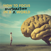 How to Focus in a Distracting World