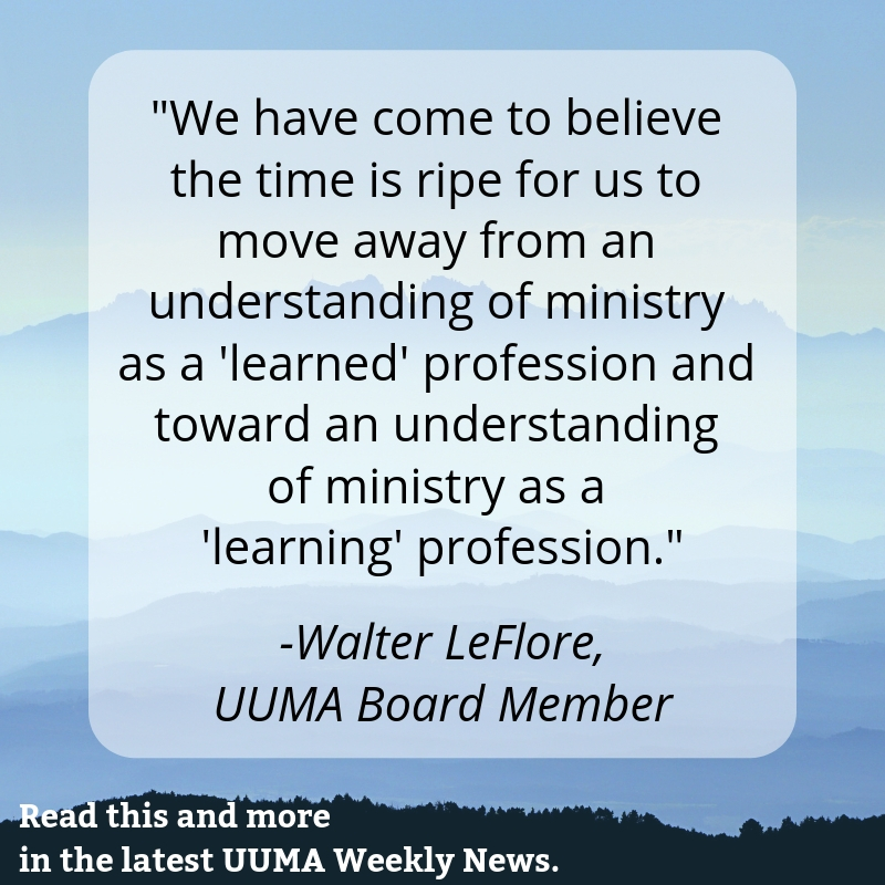 """We have come to believe the time is ripe for us to move away from an understanding of ministry as a 'learned' profession and toward an understanding of ministry as a 'learning' profession."" -Walter LeFlore, UUMA Board of Trustees"