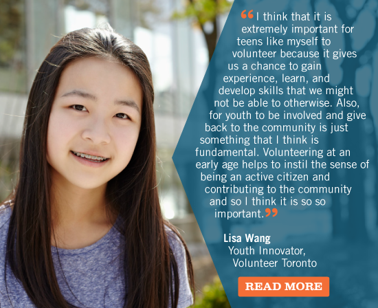 I think that it is extremely important for teens like myself to volunteer because it gives us a chance to gain experience, learn, and develop skills that we might not be able to otherwise. Also, for youth to be involved and give back to the community is just something that I think is fundamental. Volunteering at an early age helps to instil the sense of being an active citizen and contributing to the community