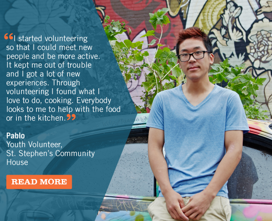 I started volunteering so that I could meet new people and be more active. It kept me out of trouble and I got a lot of new experiences. Through volunteering I found what I love to do, cooking. Everybody looks to me to help with the food or in the kitchen. Pablo, Youth Volunteer, St. Stephen's Community House
