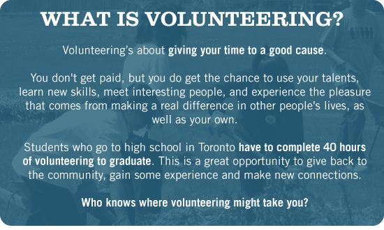 Volunteering's about giving your time to a new cause. You don't get paid, but you do get the chance to use your talents, learn new skills, meet interesting people, and experience the pleasure that comes from making a real difference to other people's lives, as well as your own. Students who go to high school in Toronto have to complete 40 hours of volunteering to graduate. This is a great opportunity to give back to the community, gain some experience and make new connections. Who knows where volunteering might take you?