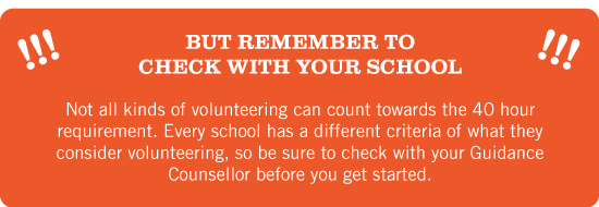 But remember to check with your school. Not all kinds of volunteering can be used to count towards the 40 hour requirement. Every school has a different criteria of what they consider volunteering, so be sure to check with your Guidance Counsellor before you get started.