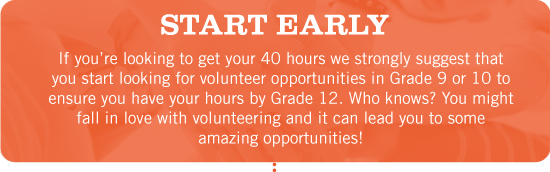 Start Early. If you're looking to get your 40 hours we strongly suggest that you start looking for volunteer opportunities in Grade 9 or 10 to ensure you have your hours by Grade 12. Who knows? You might fall in love with volunteering and it can lead you to some amazing opportunities!