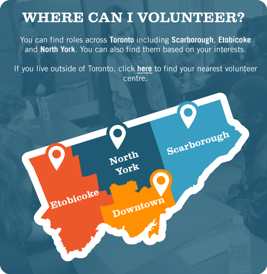 Where Can I Volunteer? You can find roles across Toronto including Scarborough, Etobicoke and North York. You can also find them based on your interests. If you live outside of Toronto, click here to find your nearest volunteer centre.