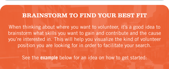 Brainstorm to Find Your Best Fit. When thinking about where you want to volunteer, it's a good idea to brainstorm what skills you want to gain and contribute and the cause you're interested in. This will help you visualize the kind of volunteer position you are looking for in order to facilitate your search. See the example below for an idea on how to get started: