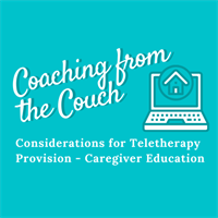 Coaching From the Couch; Considerations for Teletherapy Provision - Caregiver Education Recording